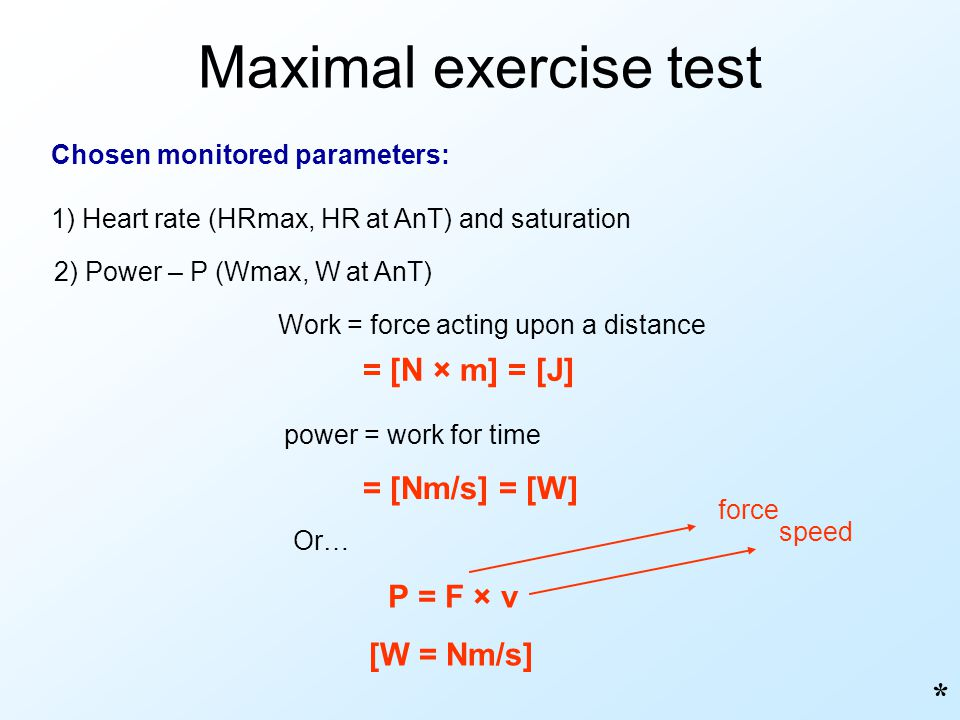 Maximal exercise test * = [N × m] = [J] = [Nm/s] = [W] P = F × v